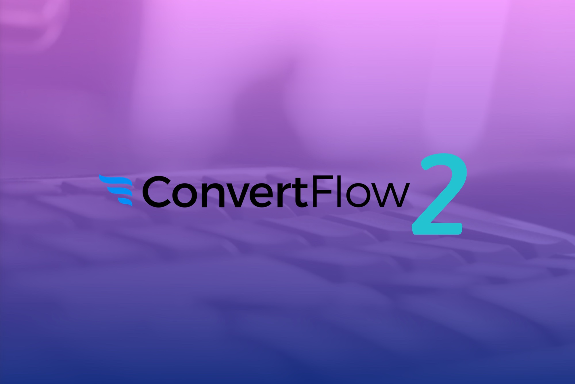 ConvertFlow 2 Coming Summer 2018